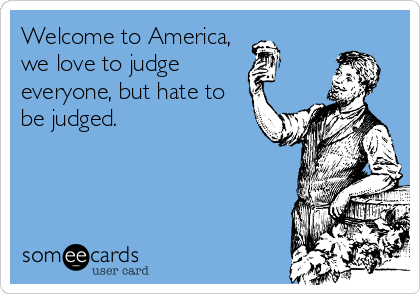 Welcome to America, we love to judge everyone, but hate to be judged.