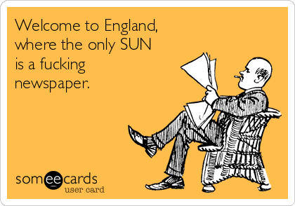 Welcome to England, where the only SUN is a fucking newspaper.