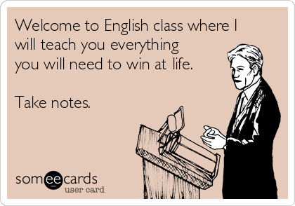 Welcome to English class where I will teach you everything you will need to win at life.   Take notes.