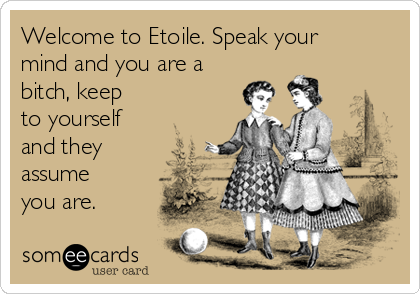 Welcome to Etoile. Speak your mind and you are a bitch, keep to yourself and they assume you are.