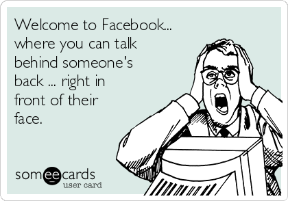 Welcome to Facebook... where you can talk behind someone's back ... right in front of their face.