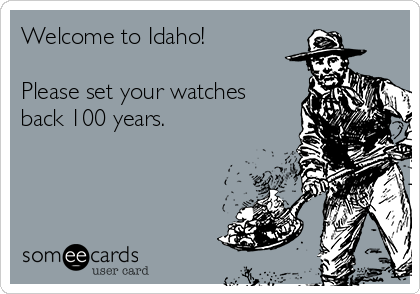 Welcome to Idaho!  Please set your watches back 100 years.