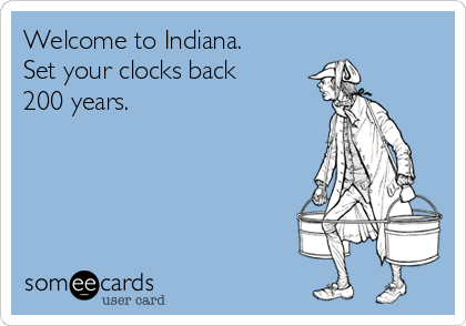 Welcome to Indiana. Set your clocks back 200 years.