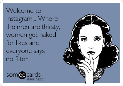 Welcome to Instagram... Where the men are thirsty, women get naked for likes and everyone says no filter