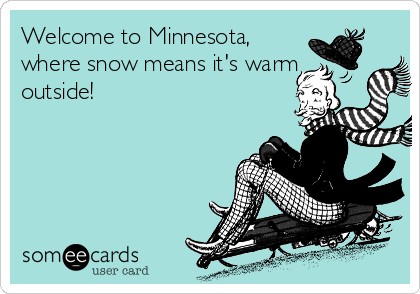 Welcome to Minnesota, where snow means it's warm outside!