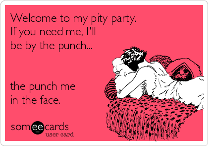Welcome to my pity party. If you need me, I'll be by the punch...   the punch me  in the face.