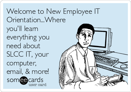 Welcome to New Employee IT Orientation...Where you'll learn everything you need about SLCC IT, your computer, email, & more!