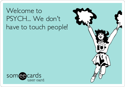 Welcome to PSYCH... We don't have to touch people!
