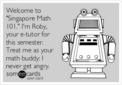 "Welcome to ""Singapore Math 101."" I'm Roby, your e-tutor for this semester. Treat me as your math buddy: I never get angry."