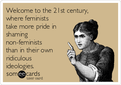Welcome to the 21st century, where feminists take more pride in shaming non-feminists than in their own ridiculous ideologies.