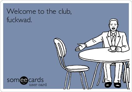 Welcome to the club, fuckwad.