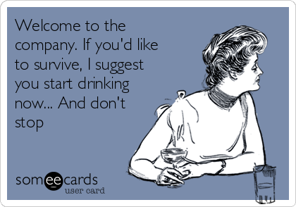 Welcome to the company. If you'd like to survive, I suggest you start drinking now... And don't stop