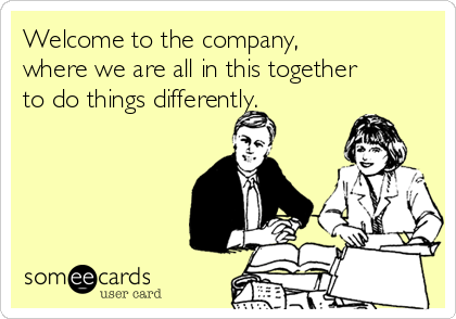 Welcome to the company,  where we are all in this together to do things differently.