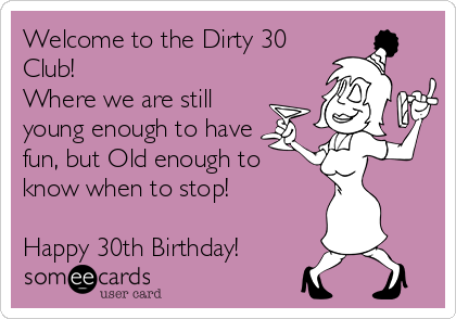 Welcome to the Dirty 30 Club!  Where we are still young enough to have fun, but Old enough to know when to stop!  Happy 30th Birthday!