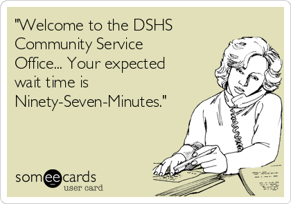 """""""Welcome to the DSHS Community Service Office... Your expected wait time is Ninety-Seven-Minutes."""""""
