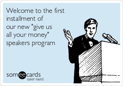 "Welcome to the first installment of our new ""give us all your money"" speakers program"