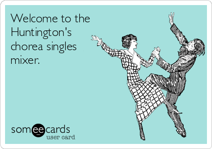 Welcome to the Huntington's chorea singles mixer.