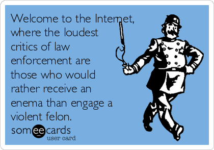Welcome to the Internet,  where the loudest critics of law enforcement are those who would  rather receive an enema than engage a violent felon.