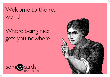 Welcome to the real world.   Where being nice gets you nowhere.