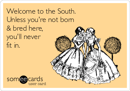 Welcome to the South. Unless you're not born & bred here, you'll never fit in.