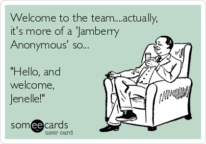 "Welcome to the team....actually, it's more of a 'Jamberry Anonymous' so...  ""Hello, and welcome, Jenelle!"""