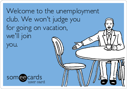 Welcome to the unemployment club. We won't judge you for going on vacation, we'll join you.