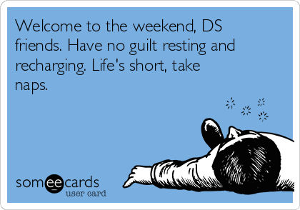 Welcome to the weekend, DS friends. Have no guilt resting and recharging. Life's short, take naps.