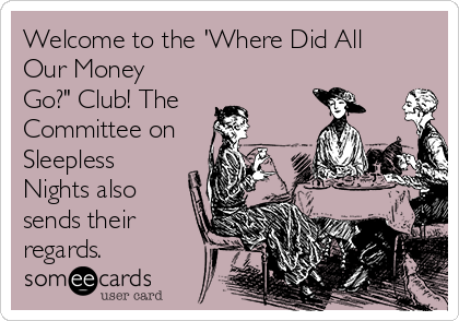 """Welcome to the 'Where Did All Our Money Go?"""" Club! The Committee on Sleepless Nights also sends their regards."""