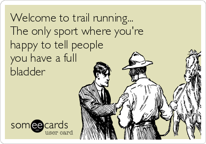 Welcome to trail running... The only sport where you're happy to tell people you have a full bladder