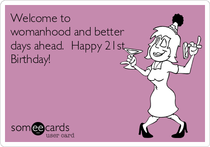 Welcome To Womanhood And Better Days Ahead Happy 21st Birthday