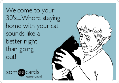 Welcome to your 30's....Where staying home with your cat sounds like a better night than going out!