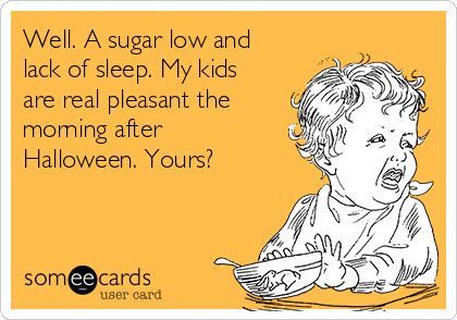 Well. A sugar low and lack of sleep. My kids are real pleasant the morning after Halloween. Yours?