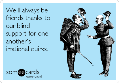 We'll always be friends thanks to our blind support for one  another's irrational quirks.