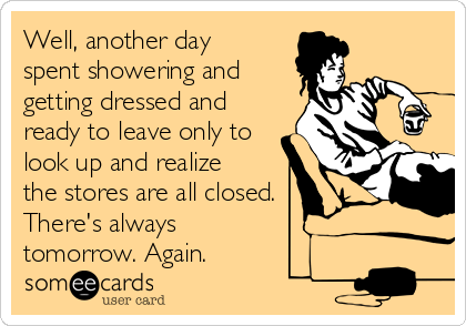 Well, another day spent showering and getting dressed and ready to leave only to look up and realize the stores are all closed.  There's always  tomorrow. Again.