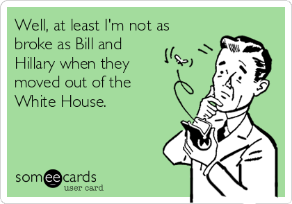 Well, at least I'm not as broke as Bill and Hillary when they moved out of the White House.