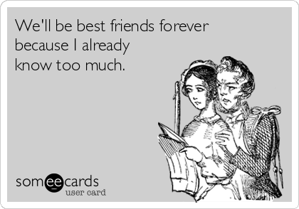 We'll be best friends forever because I already know too much.