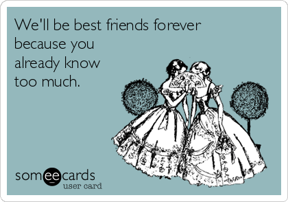 We'll be best friends forever because you already know too much.