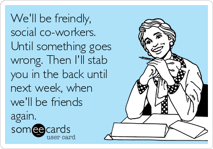 We'll be freindly, social co-workers. Until something goes wrong. Then I'll stab you in the back until next week, when we'll be friends again.