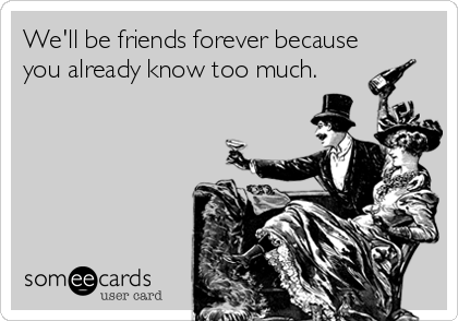 We'll be friends forever because you already know too much.