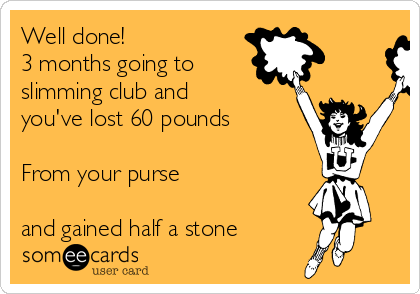 Well done! 3 months going to slimming club and you've lost 60 pounds  From your purse  and gained half a stone