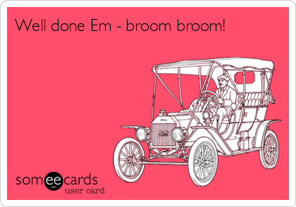Well done Em - broom broom!