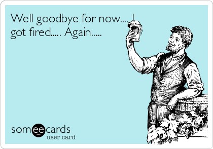 Well Goodbye For Now I Got Fired Again Workplace Ecard