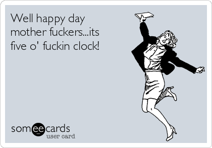 Well happy day mother fuckers...its five o' fuckin clock!