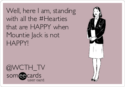 Well, here I am, standing with all the #Hearties that are HAPPY when  Mountie Jack is not HAPPY!   @WCTH_TV