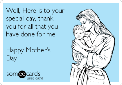 Well, Here is to your special day, thank you for all that you have done for me   Happy Mother's Day