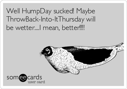 Well HumpDay sucked! Maybe ThrowBack-Into-ItThursday will be wetter....I mean, better!!!!