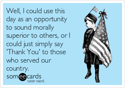 Well, I could use this day as an opportunity to sound morally superior to others, or I could just simply say 'Thank You' to those who served our country.