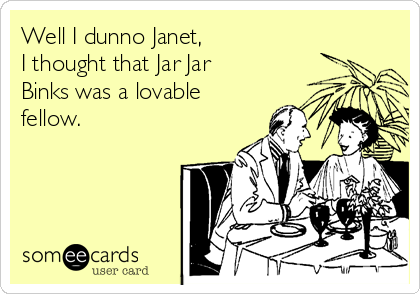 Well I dunno Janet,  I thought that Jar Jar Binks was a lovable fellow.