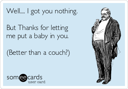 Well.... I got you nothing.   But Thanks for letting me put a baby in you.   (Better than a couch?)