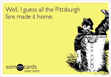 Well, I guess all the Pittsburgh fans made it home.